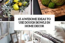 65 awesome ideas to use dough bowls in home decor cover