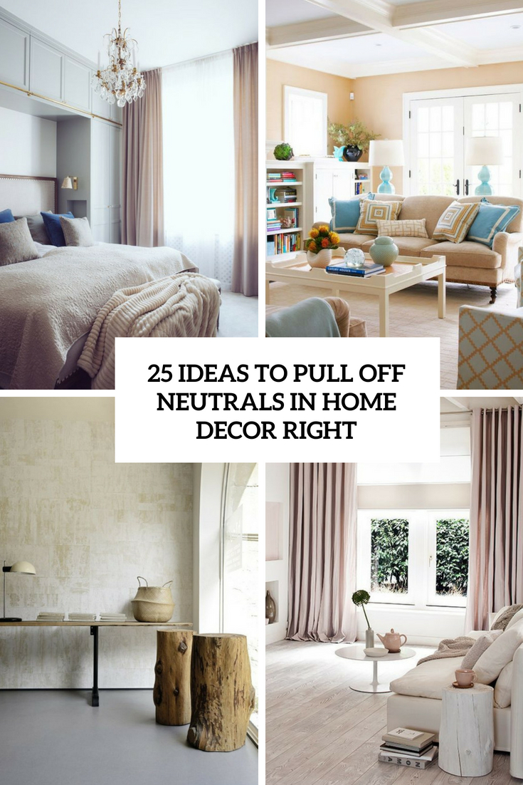 25 Ideas To Pull Off Neutrals In Home Decor Right